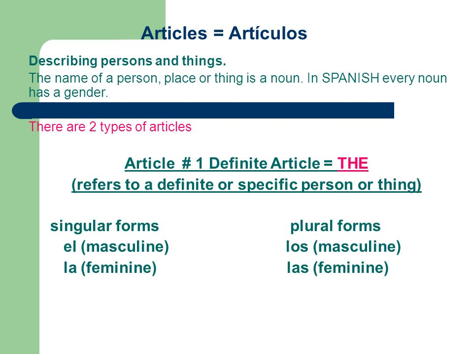 Article # 2 Indefinite Article = a, an (refers to any person or thing, not a specific one) singular forms plural forms un (masculine) unos (masculine) una (feminine) unas (feminine) some {