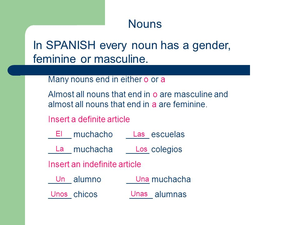 Nouns In SPANISH every noun has a gender, feminine or masculine. Many nouns end in either o or a Almost all nouns that end in o are masculine and almo