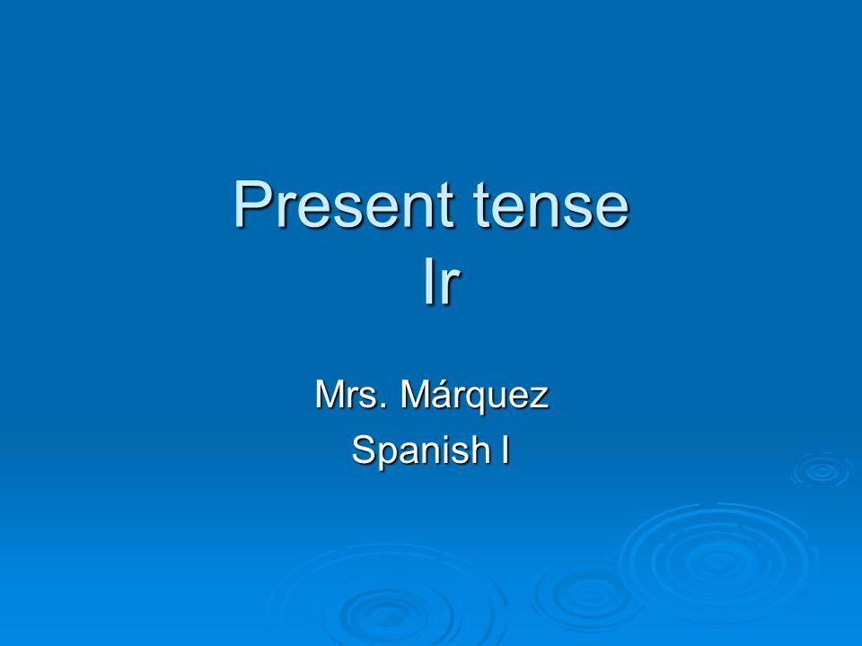 Present tense Ir Mrs. Márquez Spanish I