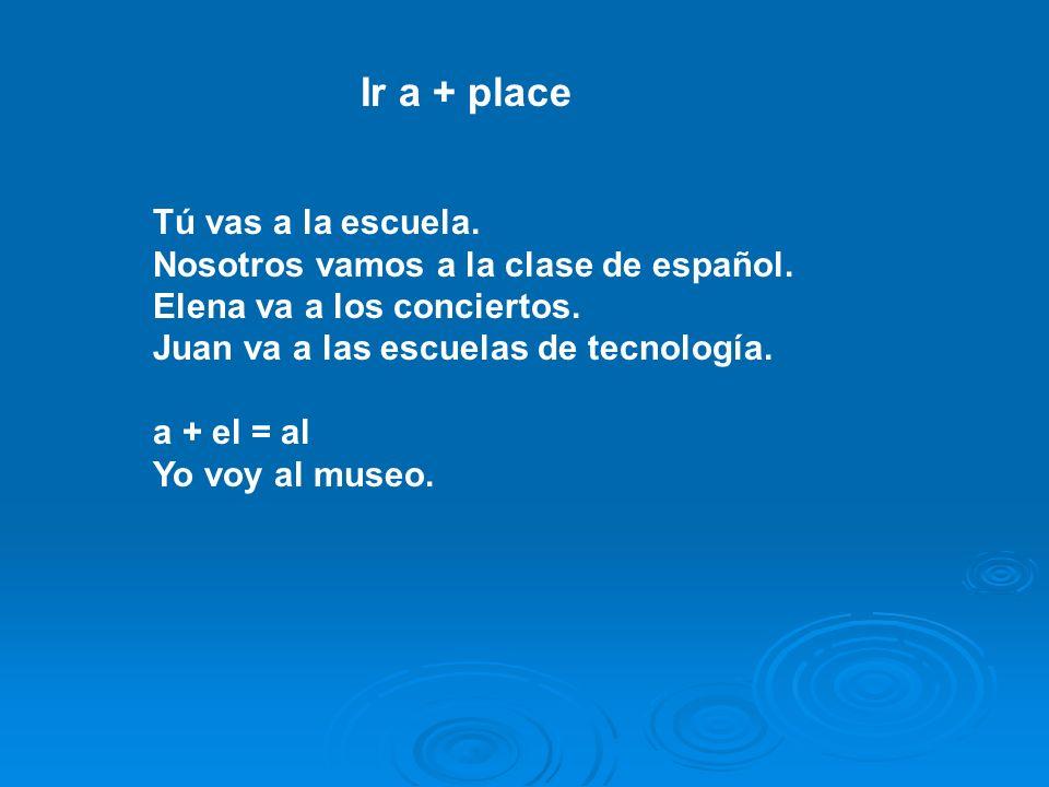 Ir a + place Tú vas a la escuela. Nosotros vamos a la clase de español.