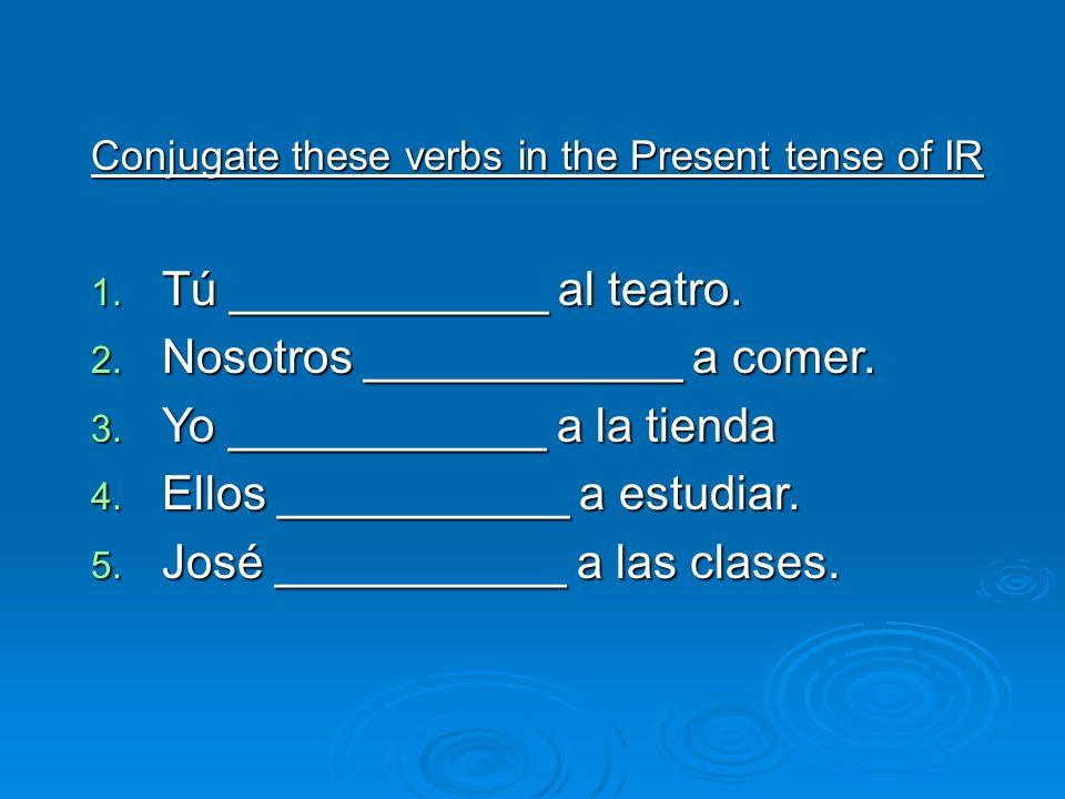 Conjugate these verbs in the Present tense of IR 1. Tú ____________ al teatro. 2. Nosotros ____________ a comer. 3. Yo ____________ a la tienda 4. Ell
