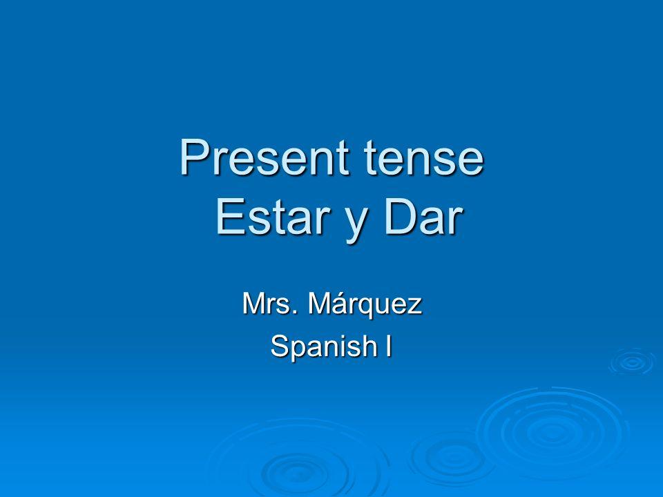 Present tense Estar y Dar Mrs. Márquez Spanish I
