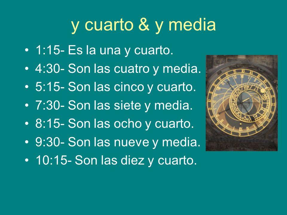 y cuarto & y media 1:15- Es la una y cuarto. 4:30- Son las cuatro y media. 5:15- Son las cinco y cuarto. 7:30- Son las siete y media. 8:15- Son las oc