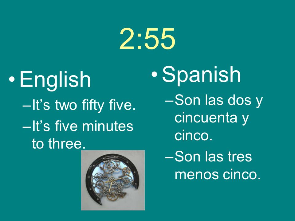 2:55 English –Its two fifty five. –Its five minutes to three. Spanish –Son las dos y cincuenta y cinco. –Son las tres menos cinco.