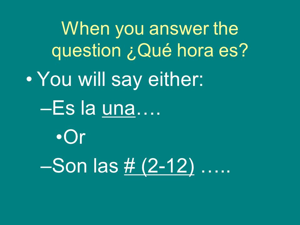 When you answer the question ¿Qué hora es? You will say either: –Es la una…. Or –Son las # (2-12) …..