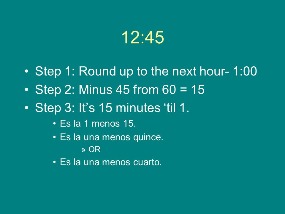 12:45 Step 1: Round up to the next hour- 1:00 Step 2: Minus 45 from 60 = 15 Step 3: Its 15 minutes til 1. Es la 1 menos 15. Es la una menos quince. »O