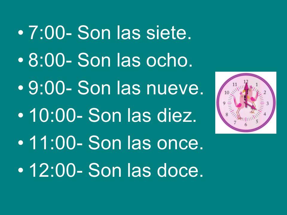 7:00- Son las siete. 8:00- Son las ocho. 9:00- Son las nueve. 10:00- Son las diez. 11:00- Son las once. 12:00- Son las doce.