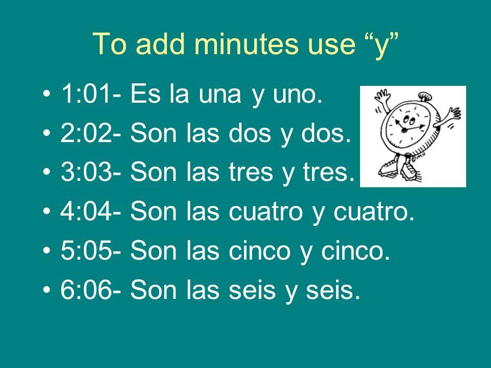 To add minutes use y 7:10- Son las siete y diez.8:15- Son las ocho y quince.