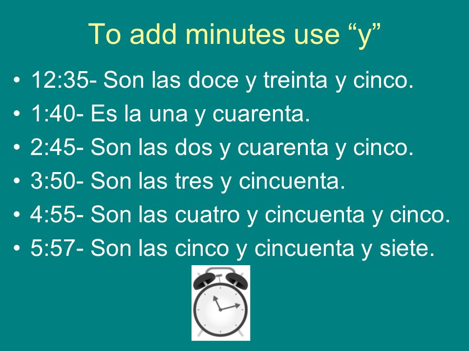 To add minutes use y 12:35- Son las doce y treinta y cinco. 1:40- Es la una y cuarenta. 2:45- Son las dos y cuarenta y cinco. 3:50- Son las tres y cin