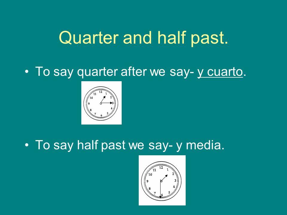 y cuarto & y media 1:15- Es la una y cuarto.4:30- Son las cuatro y media.