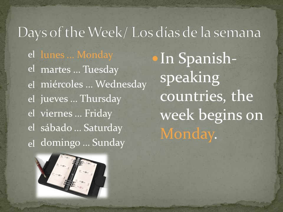 In Spanish- speaking countries, the week begins on Monday.