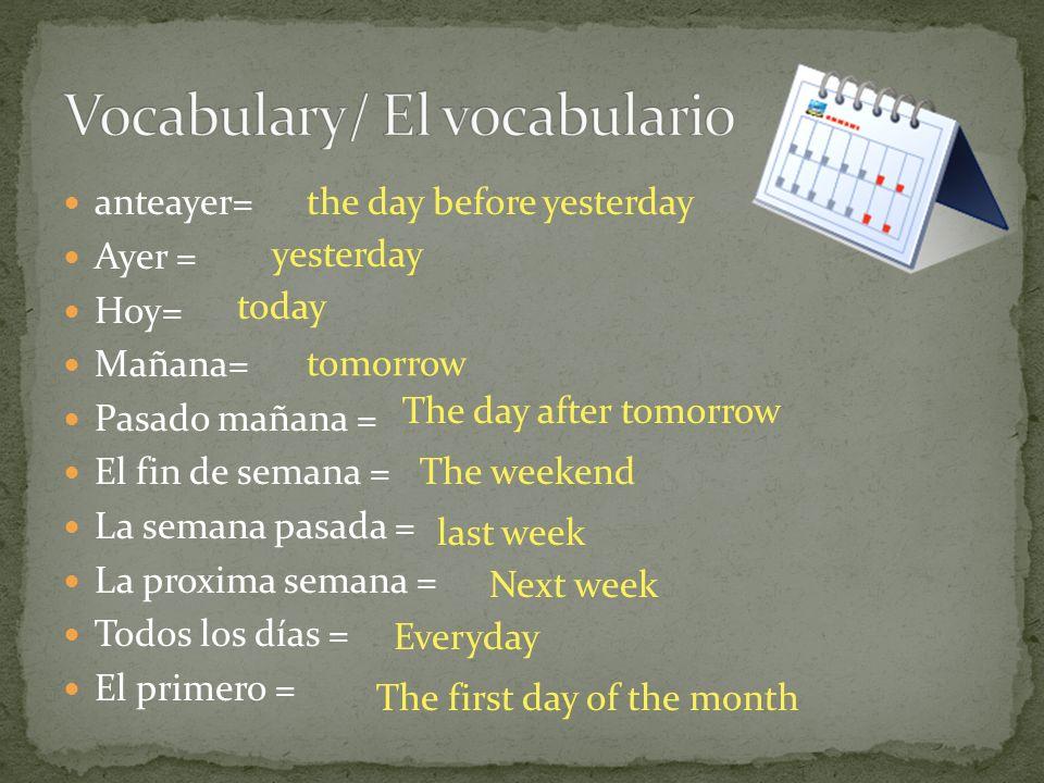 anteayer= Ayer = Hoy= Mañana= Pasado mañana = El fin de semana = La semana pasada = La proxima semana = Todos los días = El primero = the day before y