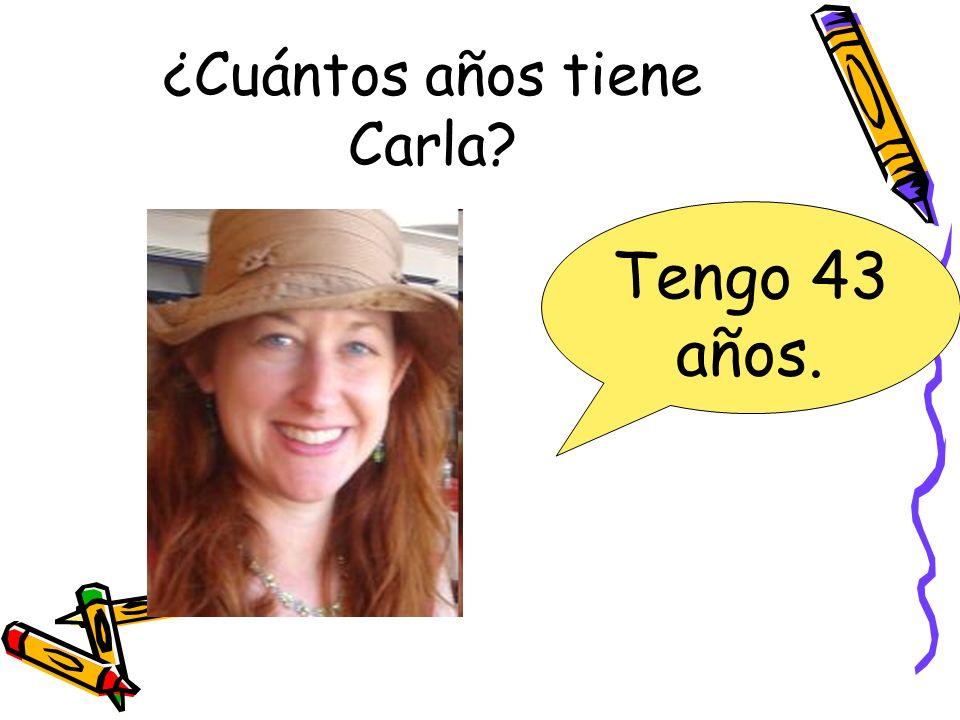 ¿Cuántos años tiene Carla? Tengo 43 años.