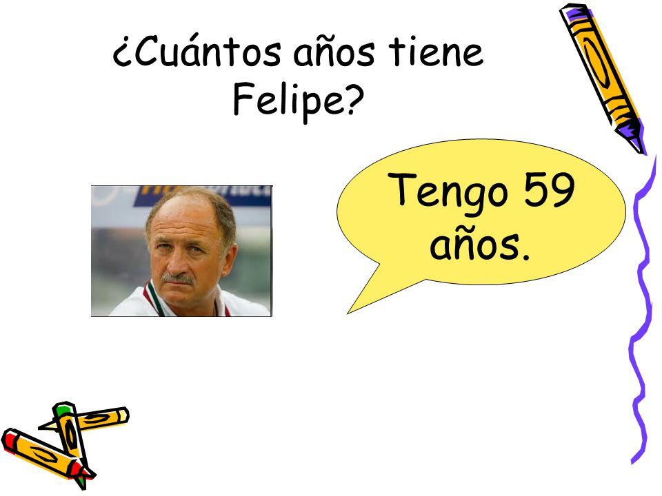 ¿Cuántos años tiene Felipe? Tengo 59 años.