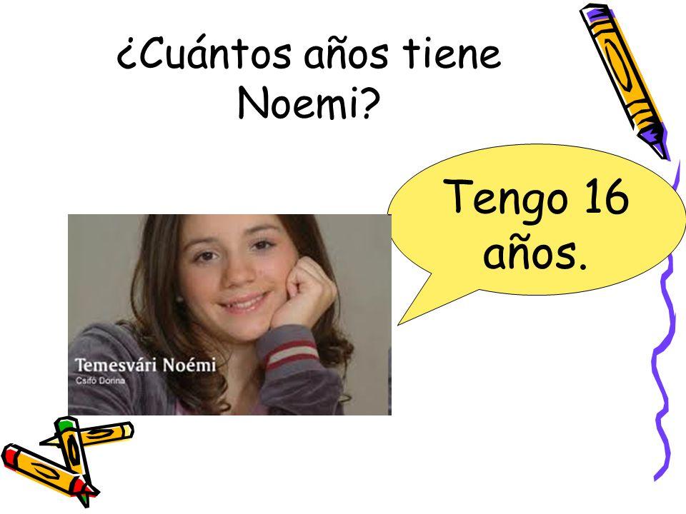¿Cuántos años tiene Noemi? Tengo 16 años.