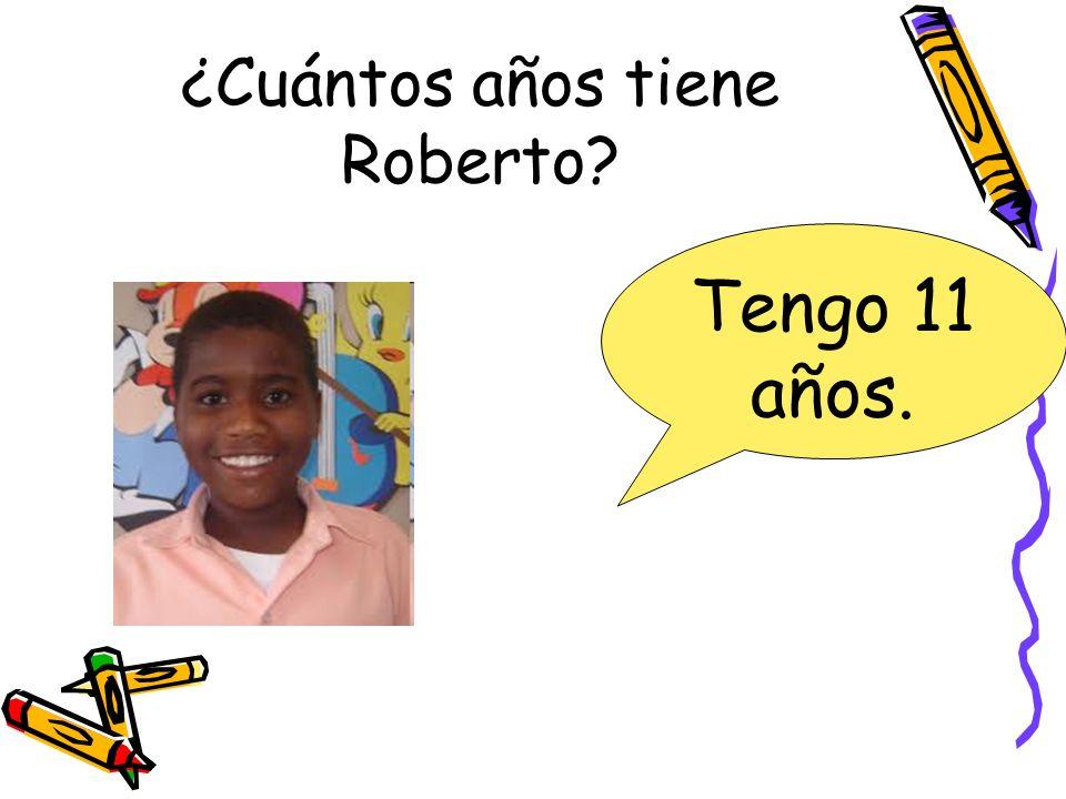 ¿Cuántos años tiene Roberto? Tengo 11 años.