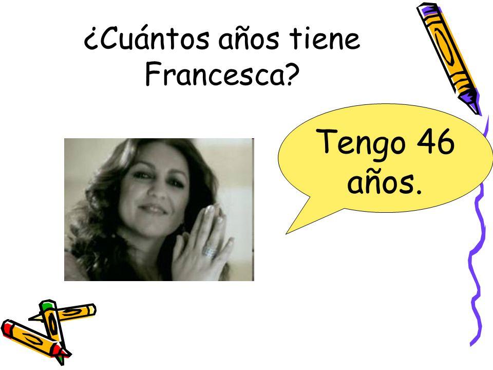 ¿Cuántos años tiene Francesca? Tengo 46 años.