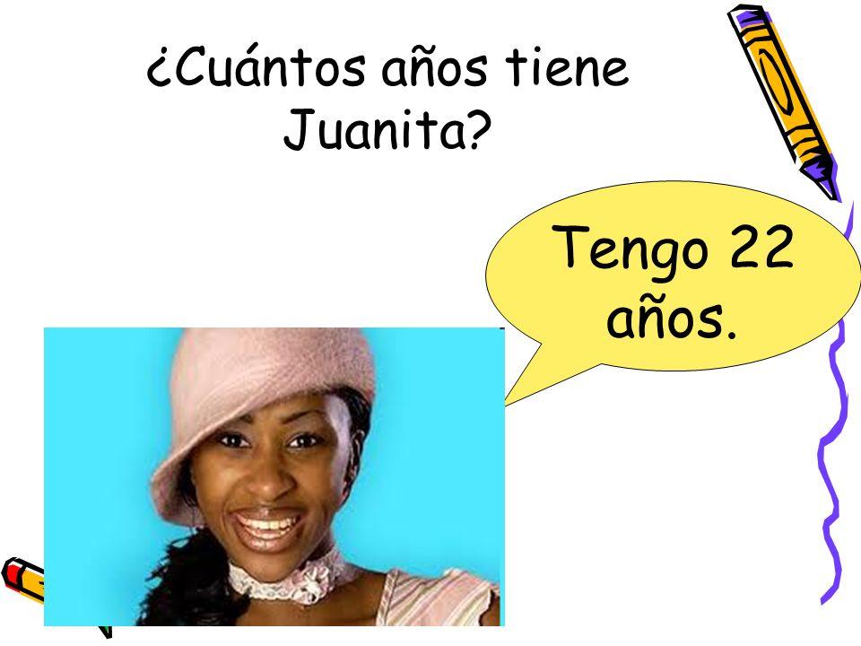 ¿Cuántos años tiene Juanita? Tengo 22 años.