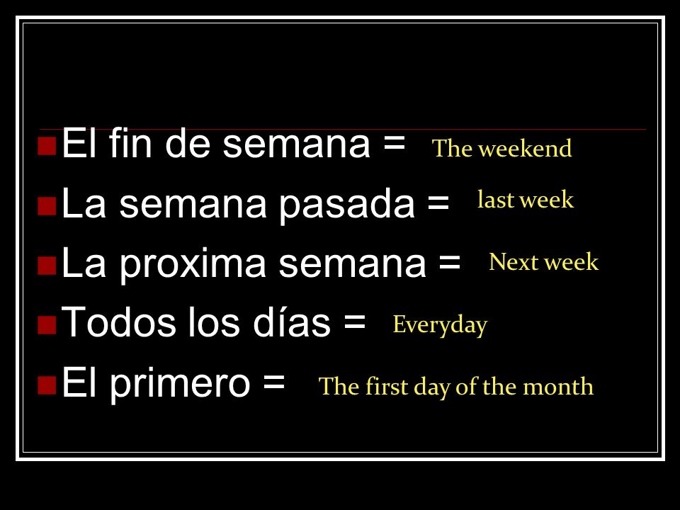 El fin de semana = La semana pasada = La proxima semana = Todos los días = El primero = The weekend last week Next week Everyday The first day of the month