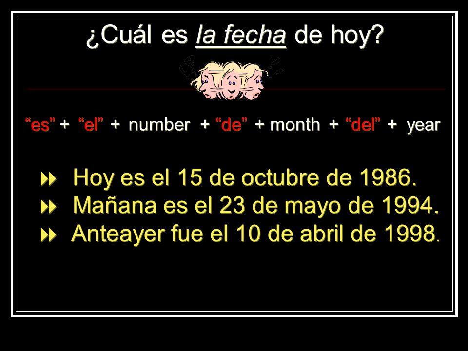 ¿Cuál es la fecha de hoy? es + + el + + number + + de + + month + + del + + year Hoy es el 15 de octubre de 1986. Mañana es el 23 de mayo de 1994. Ant
