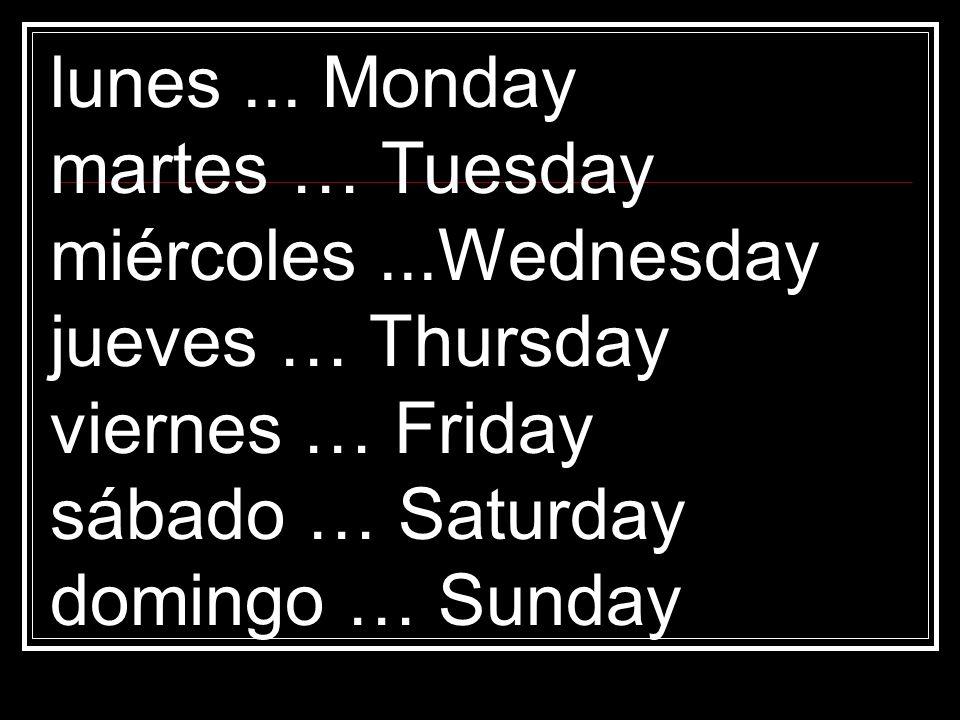 lunes... Monday martes … Tuesday miércoles...Wednesday jueves … Thursday viernes … Friday sábado … Saturday domingo … Sunday