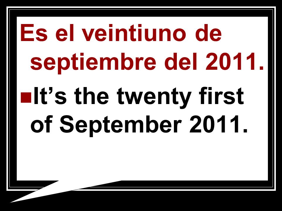 Es el veintiuno de septiembre del 2011. Its the twenty first of September 2011.