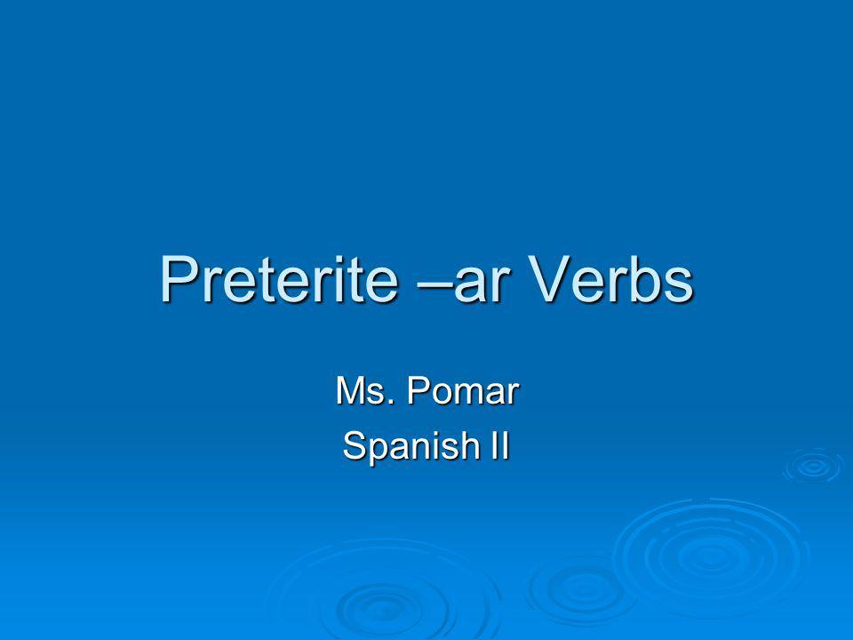 Preterite –ar Verbs Ms. Pomar Spanish II