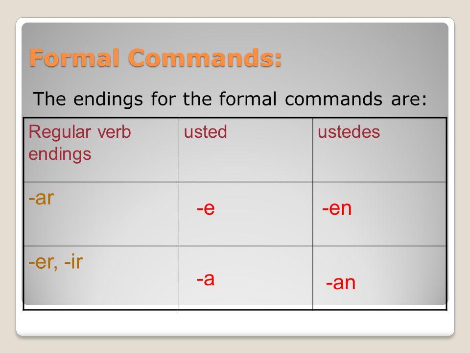 Formal Commands: The endings for the formal commands are: Regular verb endings ustedustedes -ar -er, -ir -e -a -en -an