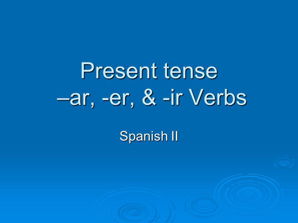 Present tense –ar, -er, & -ir Verbs Spanish II