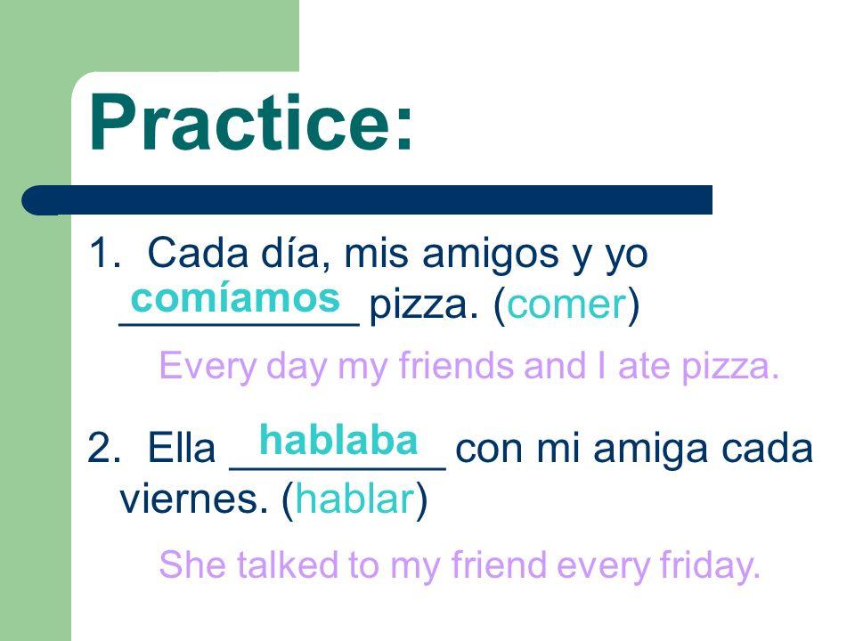 Practice: 1. Cada día, mis amigos y yo __________ pizza. (comer) 2. Ella _________ con mi amiga cada viernes. (hablar) comíamos hablaba Every day my f