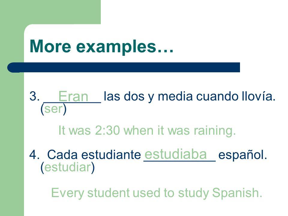 More examples… 3. ________ las dos y media cuando llovía. (ser) 4. Cada estudiante __________ español. (estudiar) Eran It was 2:30 when it was raining