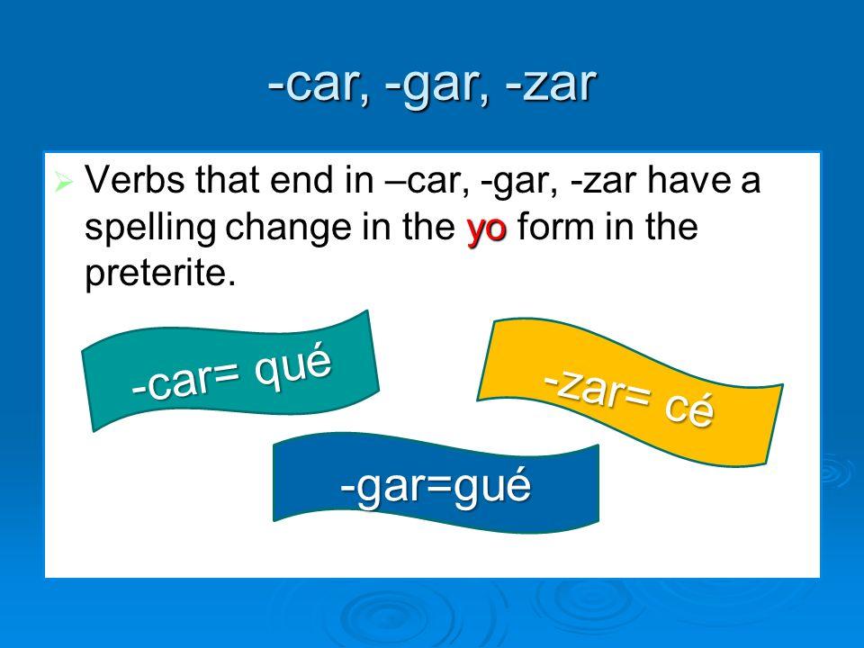 -car, -gar, -zar Verbs that end in –car, -gar, -zar have a spelling change in the yo form in the preterite. Verbs that end in –car, -gar, -zar have a