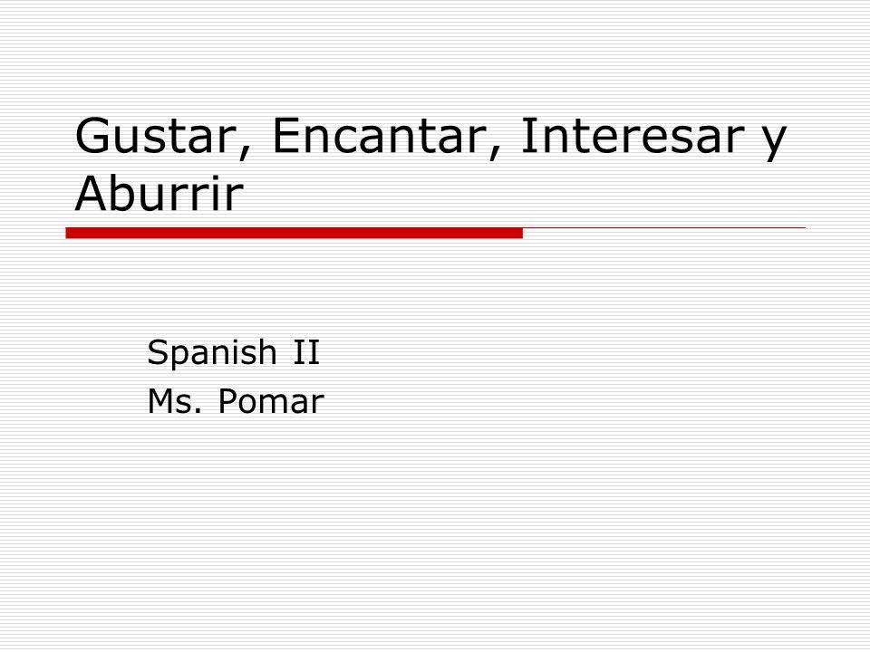 Gustar, Encantar, Interesar y Aburrir Spanish II Ms. Pomar