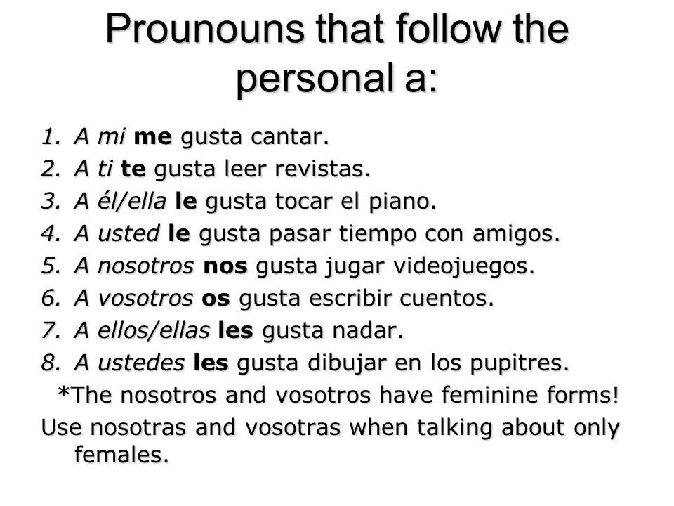 Prounouns that follow the personal a: 1.A mi me gusta cantar. 2.A ti te gusta leer revistas. 3.A él/ella le gusta tocar el piano. 4.A usted le gusta p