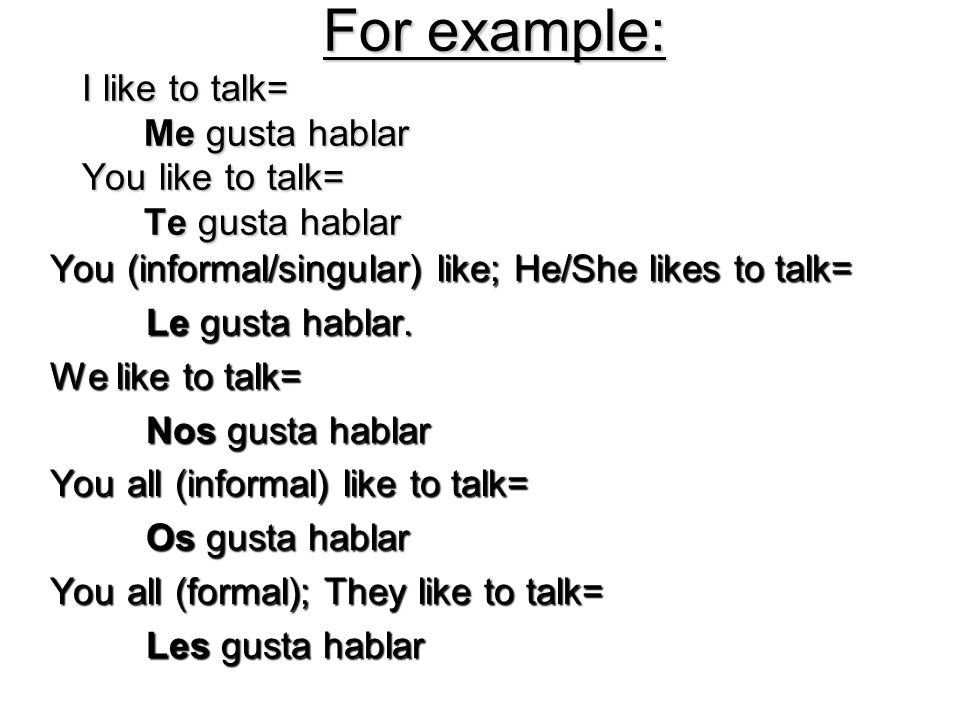For example: I like to talk= Me gusta hablar You like to talk= Te gusta hablar For example: I like to talk= Me gusta hablar You like to talk= Te gusta