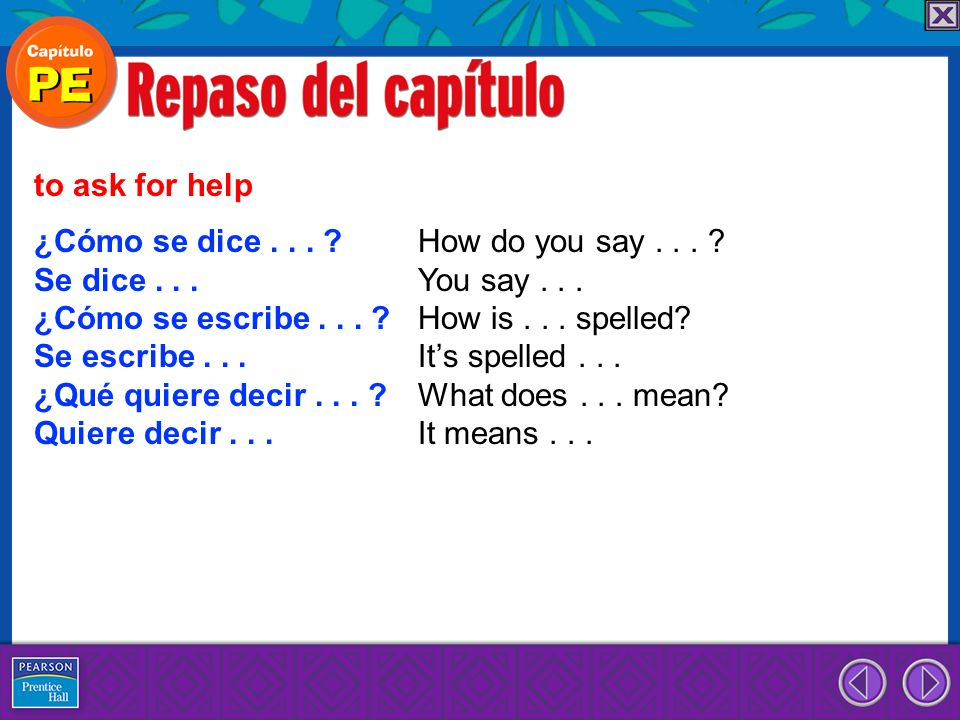 ¿Cómo se dice... ? How do you say... ? Se dice... You say... ¿Cómo se escribe... ? How is... spelled? Se escribe... Its spelled... ¿Qué quiere decir..