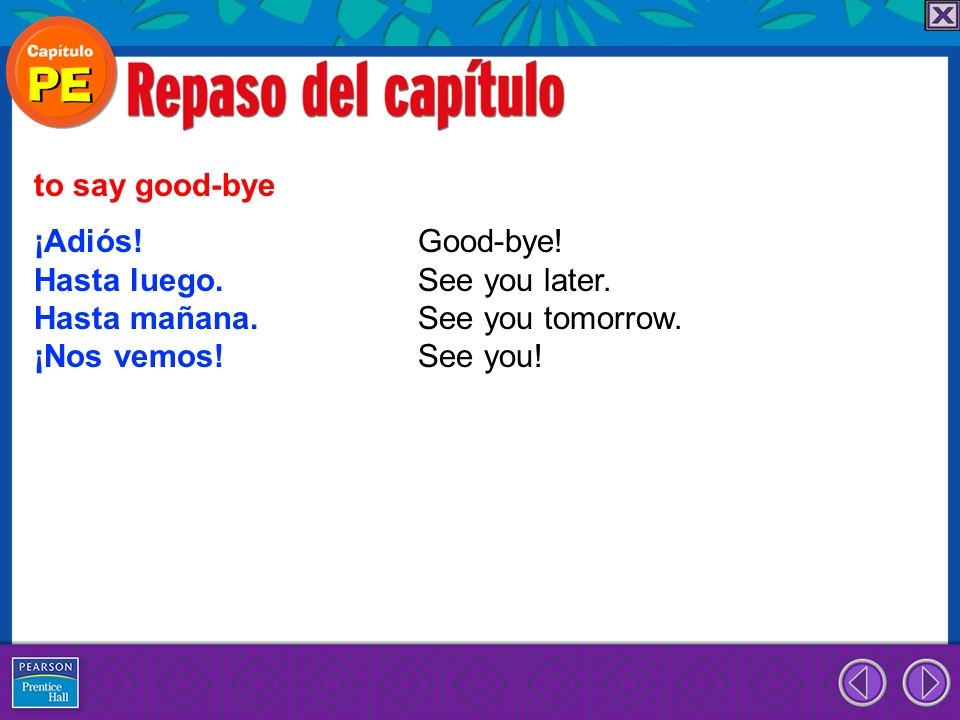 ¡Adiós! Good-bye! Hasta luego. See you later. Hasta mañana. See you tomorrow. ¡Nos vemos! See you! to say good-bye