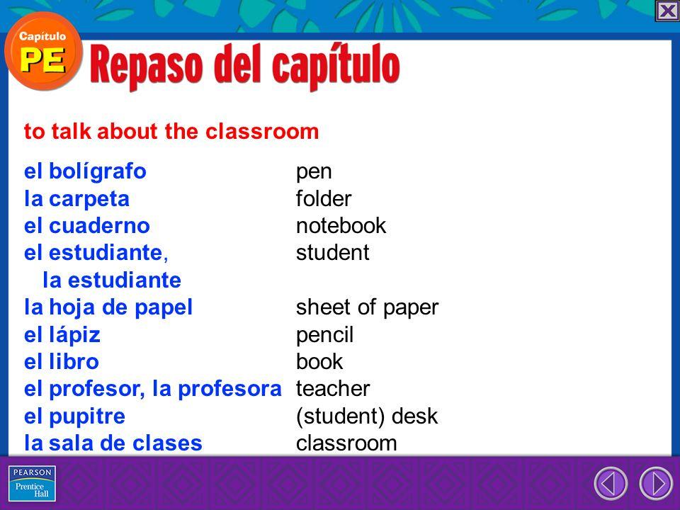 el bolígrafo pen la carpeta folder el cuaderno notebook el estudiante, student la estudiante la hoja de papel sheet of paper el lápiz pencil el libro