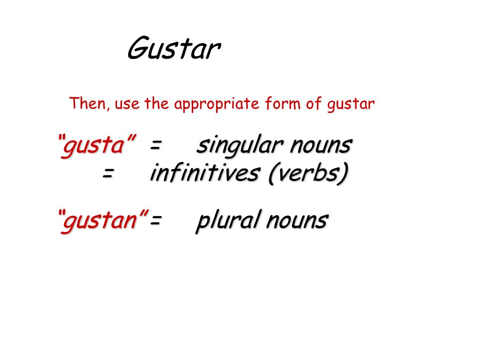 Gustar Then, use the appropriate form of gustar gusta=singular nouns =infinitives (verbs) gustan=plural nouns
