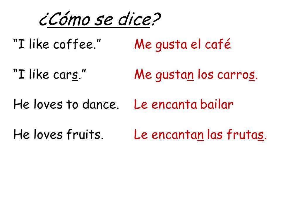 ¿Cómo se dice? I like coffee. I like cars. He loves to dance. He loves fruits. Me gusta el café Me gustan los carros. Le encanta bailar Le encantan la