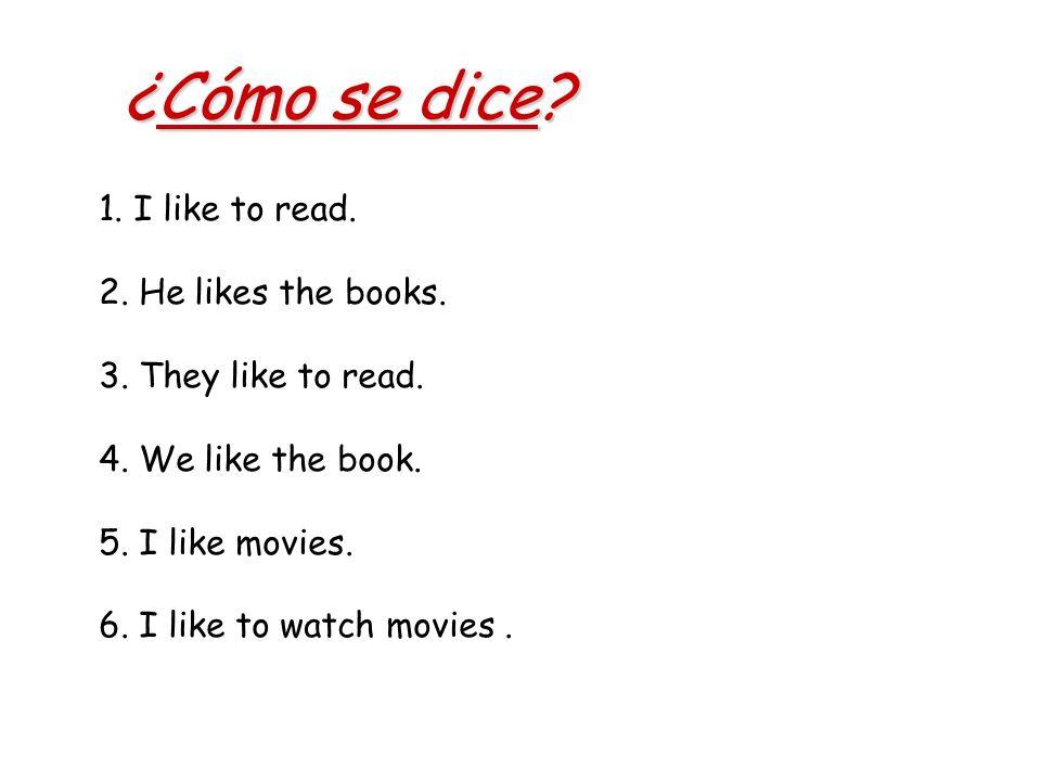 ¿Cómo se dice? 1. I like to read. 2. He likes the books. 3. They like to read. 4. We like the book. 5. I like movies. 6. I like to watch movies.