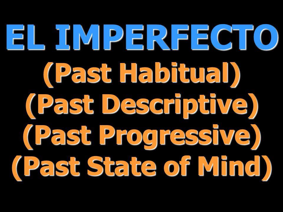 EL IMPERFECTO (Past Habitual) (Past Descriptive) (Past Progressive) (Past State of Mind)