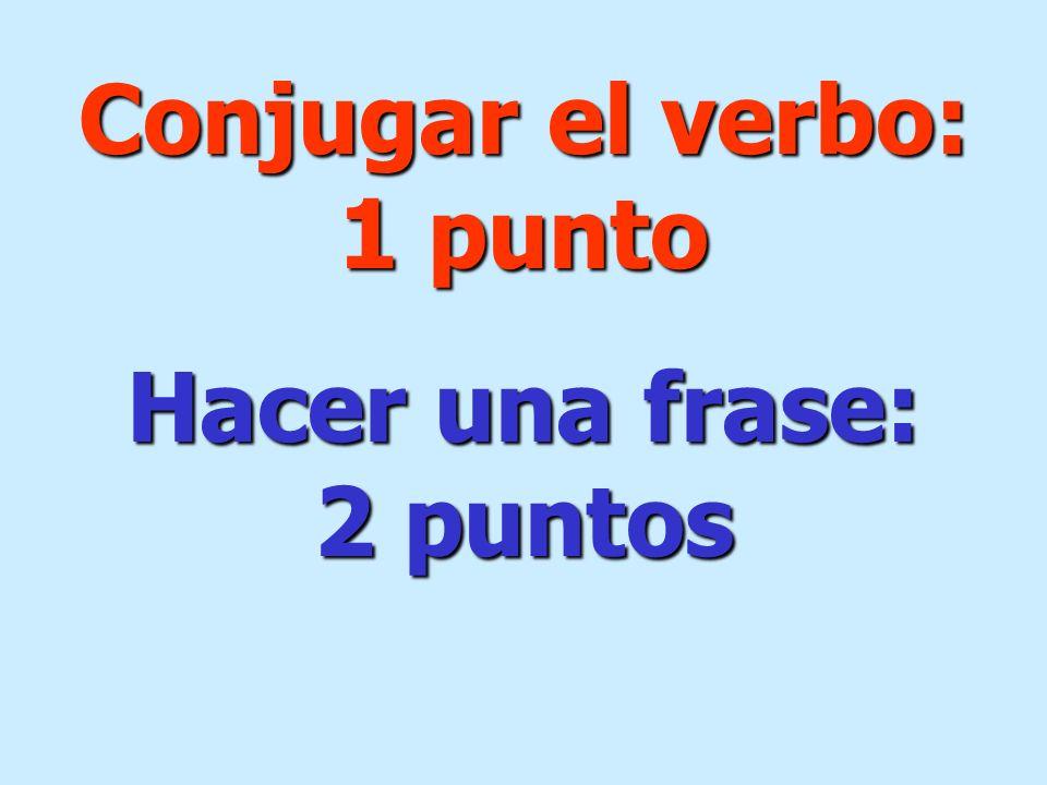 Conjugar el verbo: 1 punto Hacer una frase: 2 puntos