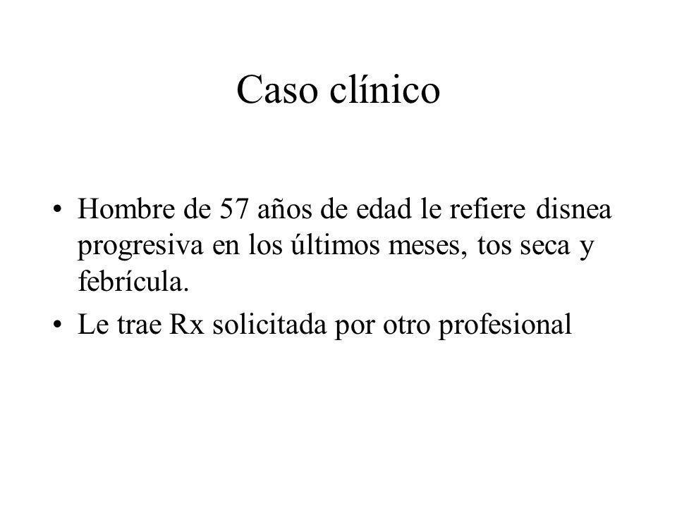 Caso clínico Hombre de 57 años de edad le refiere disnea progresiva en los últimos meses, tos seca y febrícula. Le trae Rx solicitada por otro profesi