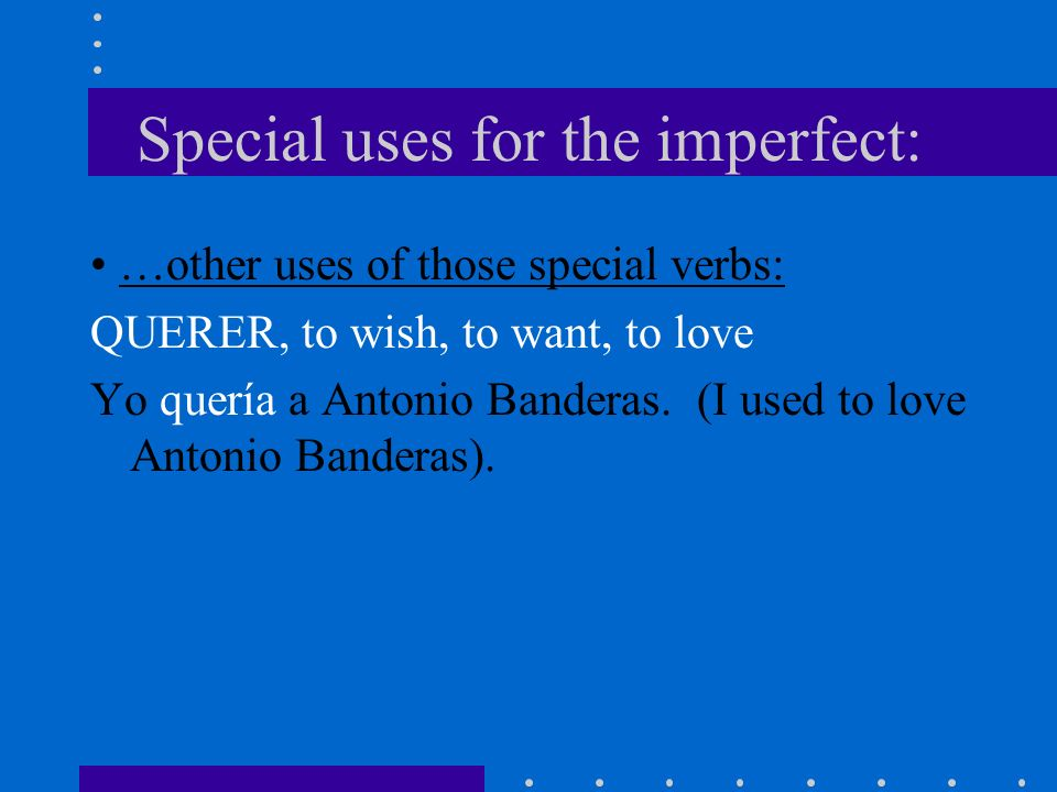 Special uses for the imperfect: …other uses of those special verbs: CONOCER, to be familiar with a person, place Ustedes conocían a Carmen.