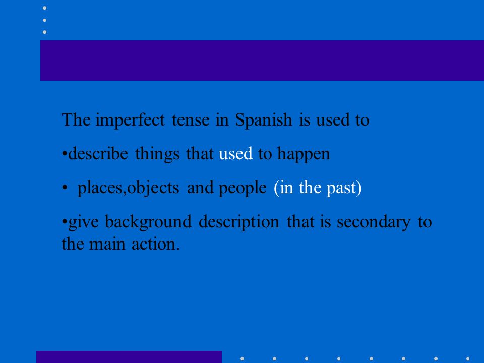 The imperfect tense in Spanish is used to describe things that used to happen places,objects and people (in the past) give background description that is secondary to the main action.