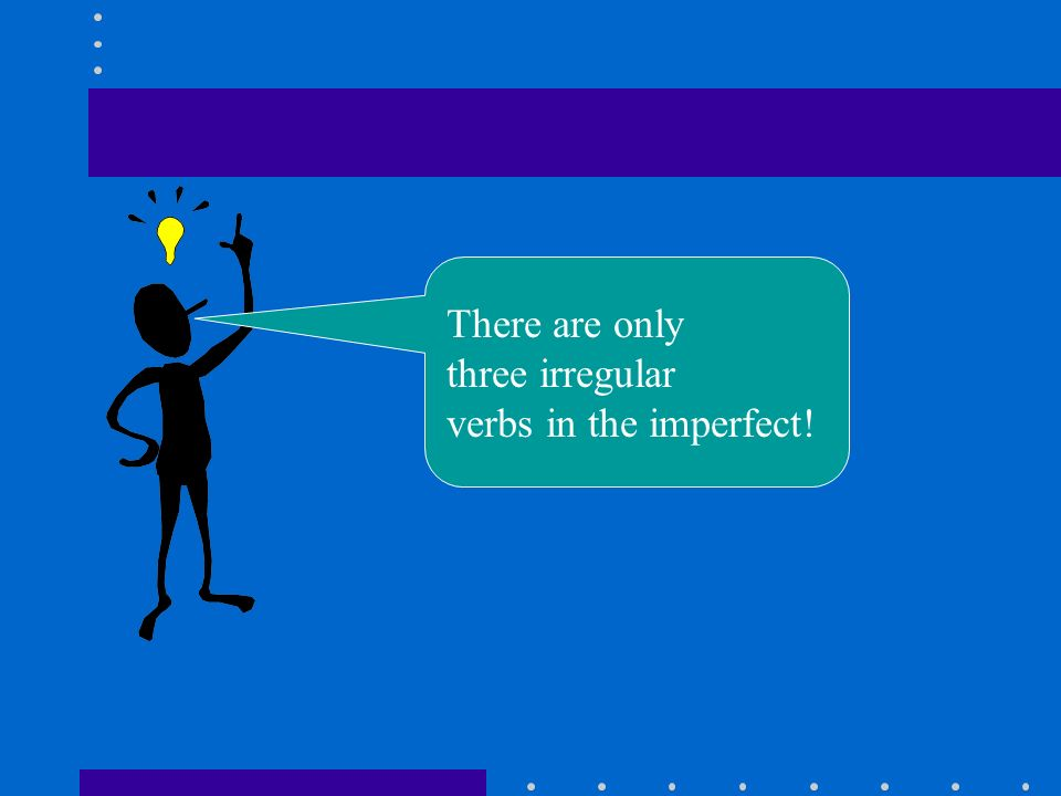 There are only three irregular verbs in the imperfect!