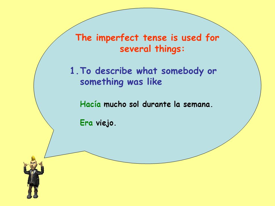 The imperfect tense is used for several things: 1.To describe what somebody or something was like Hacía mucho sol durante la semana. Era viejo.