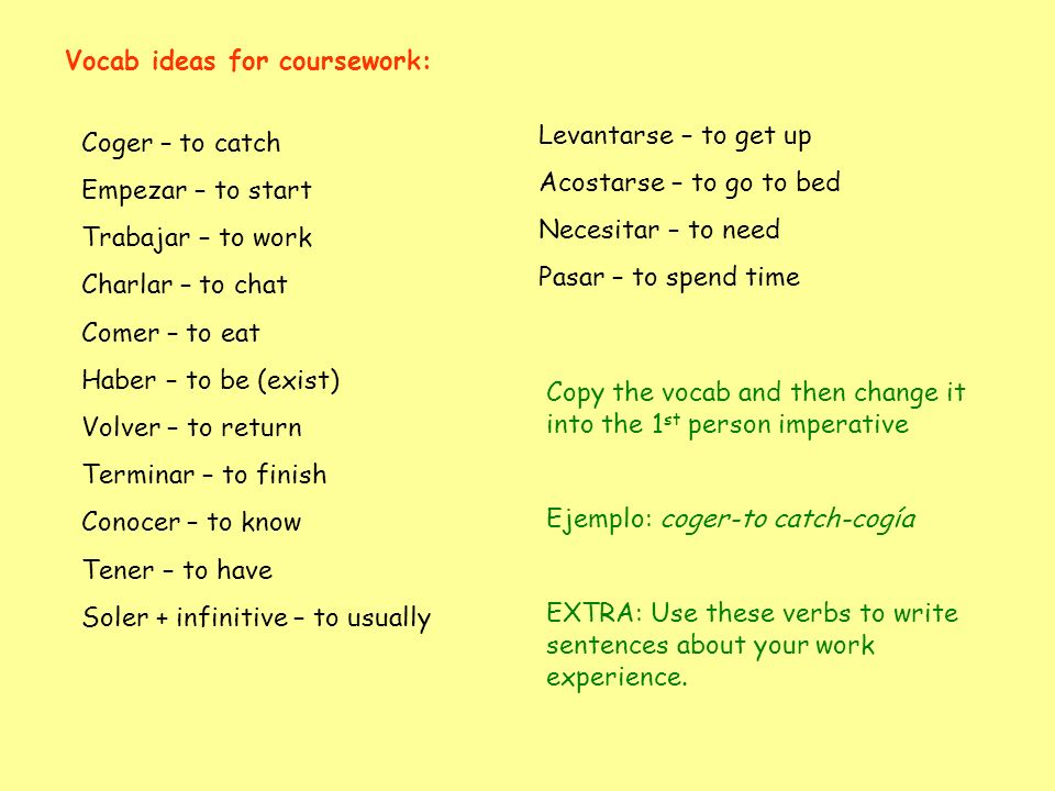 Coger – to catch Empezar – to start Trabajar – to work Charlar – to chat Comer – to eat Haber – to be (exist) Volver – to return Terminar – to finish Conocer – to know Tener – to have Soler + infinitive – to usually Vocab ideas for coursework: Levantarse – to get up Acostarse – to go to bed Necesitar – to need Pasar – to spend time Copy the vocab and then change it into the 1 st person imperative Ejemplo: coger-to catch-cogía EXTRA: Use these verbs to write sentences about your work experience.
