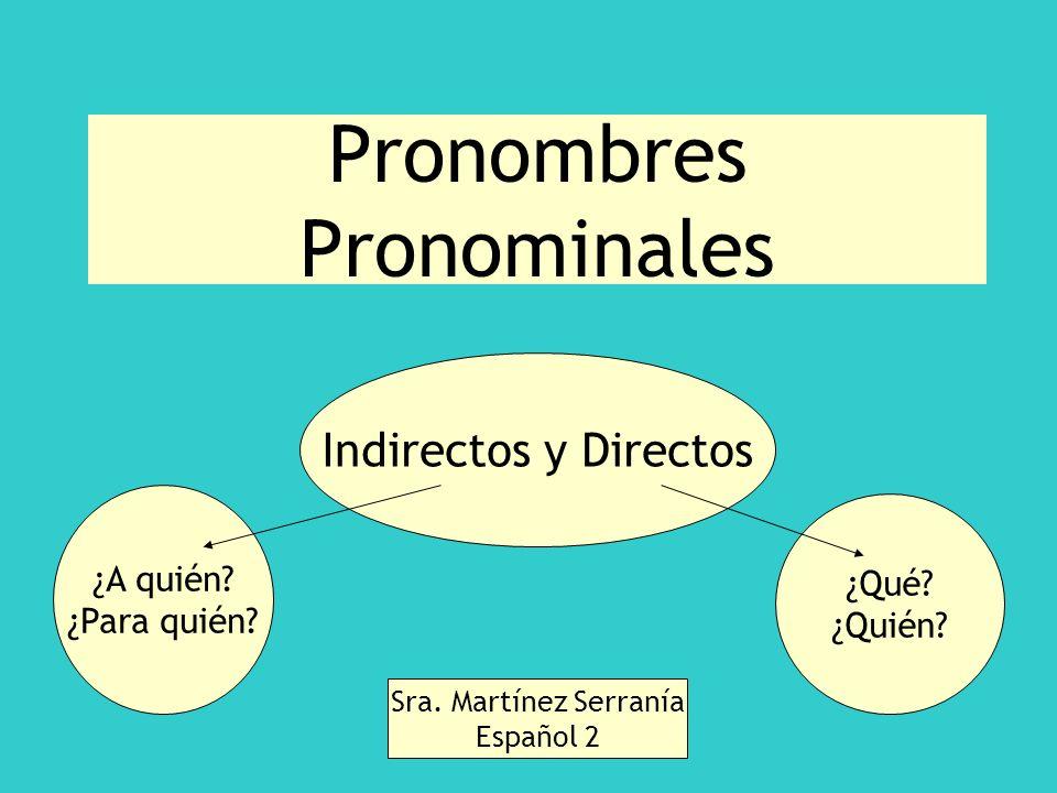 Pronombres Pronominales Indirectos y Directos Sra. Martínez Serranía Español 2 ¿Qué? ¿Quién? ¿A quién? ¿Para quién?